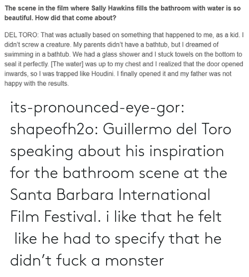 Film: its-pronounced-eye-gor: shapeofh2o: Guillermo del Toro speaking about his inspiration for the bathroom scene at the Santa Barbara International Film Festival. i like that he felt  like he had to specify that he didn't fuck a monster