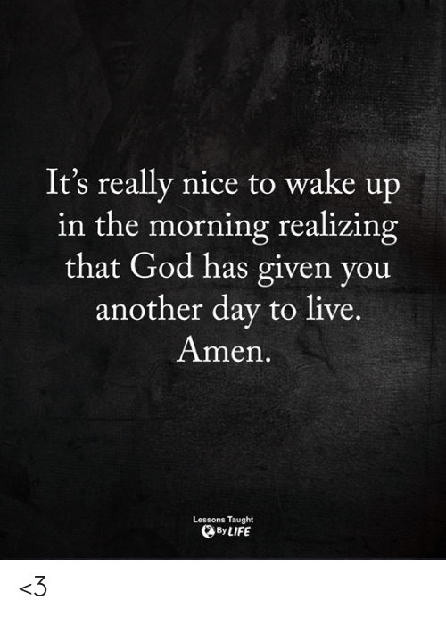 God, Life, and Memes: It's really nice to wake up  in the morning realizing  that God has given you  another day to live.  Amen  Lessons Taught  By LIFE <3