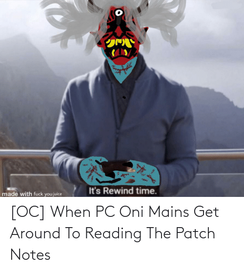 Fuck You, Juice, and Fuck: It's Rewind time.  made with fuck you juice  అ [OC] When PC Oni Mains Get Around To Reading The Patch Notes