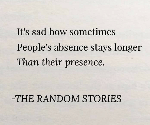 absence: It's sad how sometimes  People's absence stays longer  Than their presence.  -THE RANDOM STORIES