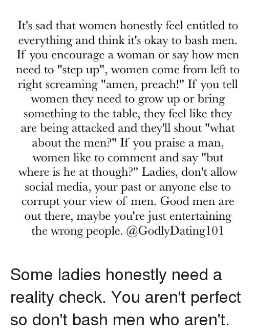 "reality check: It's sad that women honestly feel entitled to  everything and think it's okay to bash men.  If you encourage a woman or say how men  need to ""step up"", women come from left to  right screaming ""amen, preach!"" If you tell  women they need to grow up or  bring  something to the table, they feel like they  are being attacked and they'll shout ""what  about the men?"" If you praise a man,  women like to comment and say ""but  where is he at though?"" Ladies, don't allow  social media, your past or anyone else to  corrupt your view of men. Good men are  out there, maybe you're just entertaining  the wrong people. (a GodlyDatingl01 Some ladies honestly need a reality check. You aren't perfect so don't bash men who aren't."