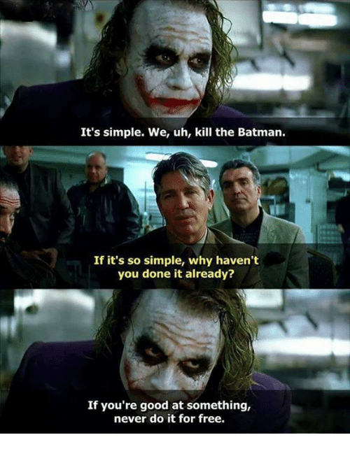 You Done It: It's simple. We, uh, kill the Batman.  If it's so simple, why haven't  you done it already?  If you're good at something,  never do it for free.