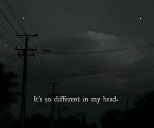 Head, Different, and Its: It's so different in my head.