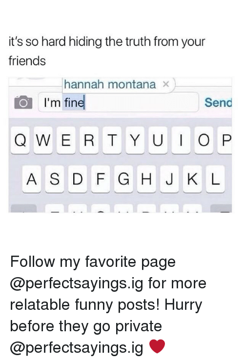 Hannah Montana: it's so hard hiding the truth from your  friends  hannah montana ×  I'm fin  Send  A S DF G H J K L Follow my favorite page @perfectsayings.ig for more relatable funny posts! Hurry before they go private @perfectsayings.ig ❤️