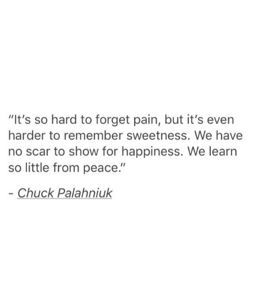 """Chuck Palahniuk, Happiness, and Pain: """"It's so hard to forget pain, but it's even  harder to remember sweetness. We have  no scar to show for happiness. We learn  so little from peace.""""  Chuck Palahniuk"""
