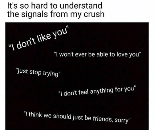 """Understanded: It's so hard to understand  the signals from my crush  """"I don't like you""""  """"I won't ever be able to love you""""  """"just stop trying  """"I don't feel anything for you""""  """"I think we should just be friends, sorry"""""""