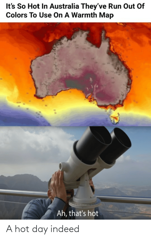 Theyve: It's So Hot In Australia They've Run Out Of  Colors To Use On A Warmth Map  142  Ah, that's hot A hot day indeed