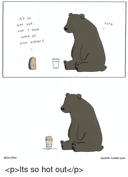 Tumblr, Water, and Com: its so  hot out  Sure  can l have  some of  your water?  O liz climo  lizclimo. tumblr.com <p>Its so hot out</p>