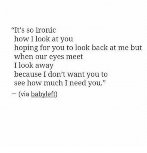 """Look Back At Me: """"It's so ironic  how I look at you  hoping for you to look back at me but  when our eyes meet  I look away  because I don't want you to  see how much I need you.""""  - (via babyleft)  23"""