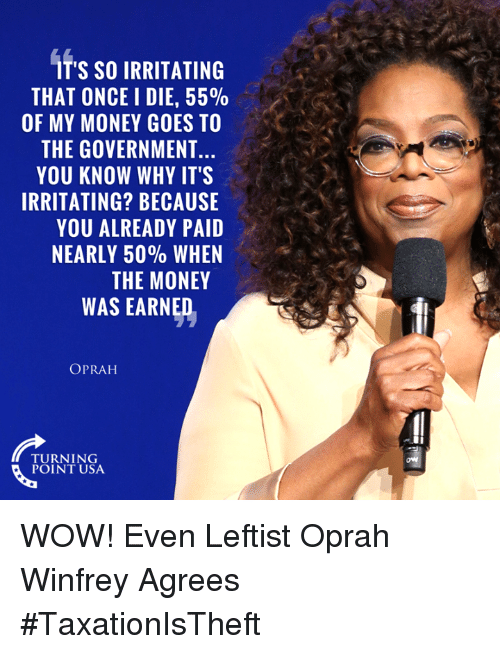 Oprah Winfrey: IT'S SO IRRITATING  THAT ONCE I DIE, 55%  OF MY MONEY GOES TO  THE GOVERNMENT  YOU KNOW WHY IT'S  IRRITATING? BECAUSE  YOU ALREADY PAID  NEARLY 50% WHEN  THE MONEY  WAS EARNED  OPRAH  TURNING  POINT USA WOW! Even Leftist Oprah Winfrey Agrees #TaxationIsTheft