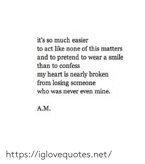 Heart, Smile, and Never: it's so much easier  to act like none of this matters  and to pretend to wear a smile  than to confess  my heart is nearly broken  from losing someone  who was never even mine.  A.M https://iglovequotes.net/