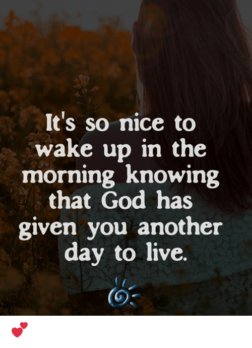 God, Memes, and Live: It's so nice to  wake up in the  morning Knowing  that God has  given you another  day to live.  (3 💕