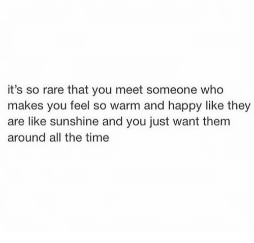 Happy, Time, and All The: it's so rare that you meet someone who  makes you feel so warm and happy like they  are like sunshine and you just want them  around all the time