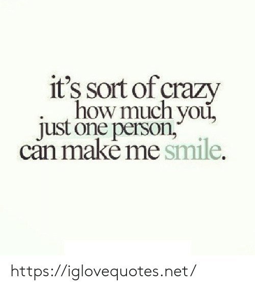 One Person: it's sort of crazy  how much you,  just one person,  can makė me smile. https://iglovequotes.net/