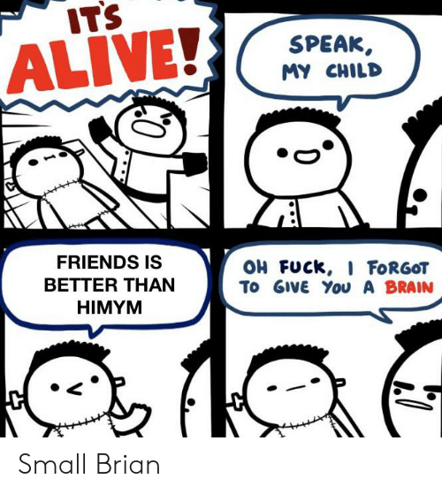 himym: ITS  SPEAK  ALIVE!  MY CHILD  FRIENDS IS  OH FUCK, I FORGOT  To GIVE You A BRAIN  BETTER THAN  HIMYM Small Brian