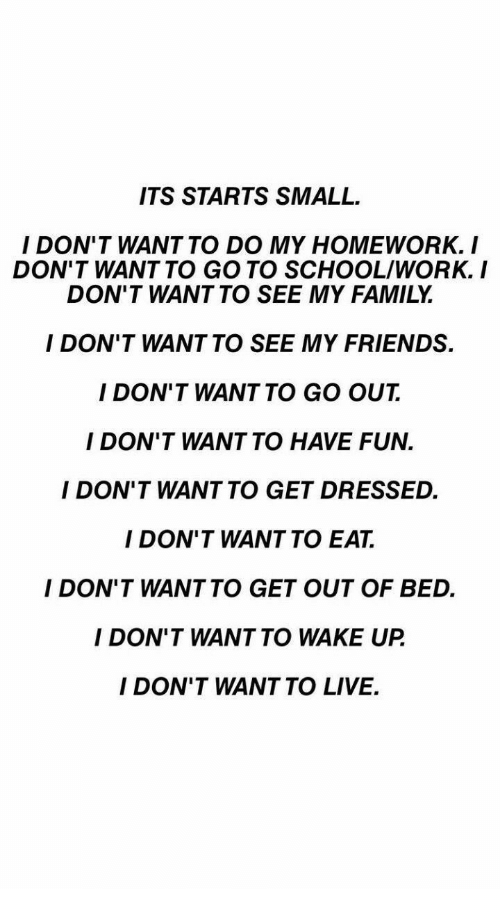 go to school: ITS STARTS SMALL  I DON'T WANT TO DO MY HOMEWORK. I  DON'T WANT TO GO TO SCHOOL/WORK.I  DON'T WANT TO SEE MY FAMILY  I DON'T WANT TO SEE MY FRIENDS.  I DON'T WANT TO GO OUT  I DON'T WANT TO HAVE FUN.  I DON'T WANT TO GET DRESSED.  I DON'T WANT TO EAT.  I DON'T WANTTO GET OUT OF BED.  I DON'T WANT TO WAKE UP  I DON'T WANT TO LIVE.