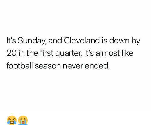 Football, Nba, and Cleveland: It's Sunday, and Cleveland is down by  20 in the first quarter. It's almost like  football season never ended 😂😭