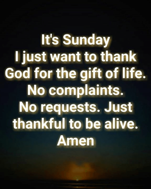 Life No: It's Sunday  l just want to thank  God for the gift of life.  No complaints.  No requests. Just  thankful to be alive.  Amen