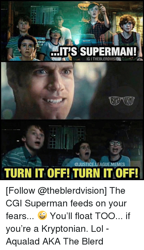 Justice League Memes: IT'S SUPERMAN!  IG I THEBLERDVISION  @JUSTICE.LEAGUE.MEMES  TURN IT OFF! TURN IT OFF! [Follow @theblerdvision] The CGI Superman feeds on your fears... 🤪 You'll float TOO... if you're a Kryptonian. Lol - Aqualad AKA The Blerd