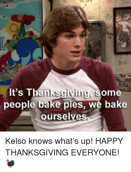 Thanksgiving, Weed, and Happy: It's Thanksgiving, some  people bake pies, we bake  ourselve Kelso knows what's up! HAPPY THANKSGIVING EVERYONE! 🦃