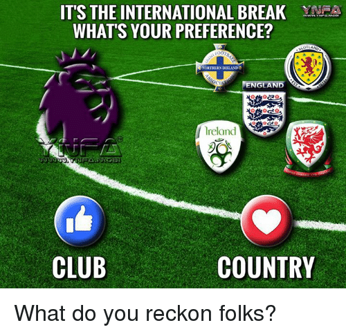 Reckonize: ITS THE INTERNATIONAL BREAK YN  WHATS YOUR PREFERENCE?  FOOT  RNORTHERNDRELAND  ENGLAND  CIN  lreland  CLUB  COUNTRY What do you reckon folks?