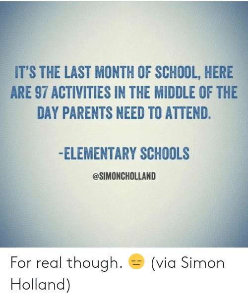 Dank, Parents, and School: IT'S THE LAST MONTH OF SCHOOL, HERE  ARE 97 ACTIVITIES IN THE MIDDLE OF THE  DAY PARENTS NEED TO ATTEND.  -ELEMENTARY SCHOOLS  @SIMONCHOLLAND For real though. 😑  (via Simon Holland)