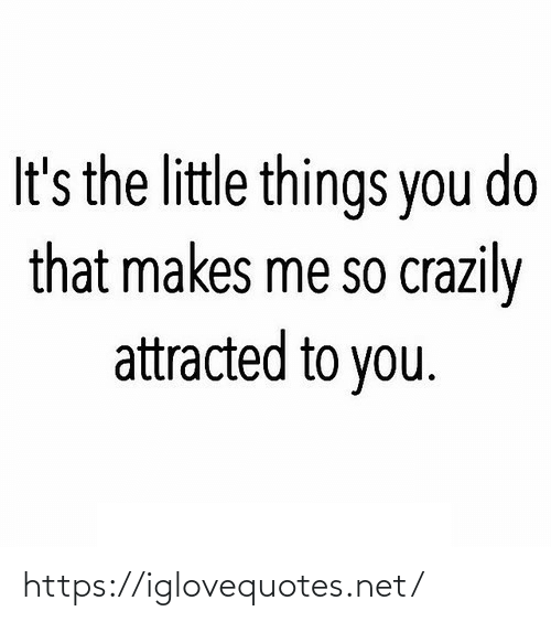 You Do: It's the little things you do  that makes me so crazily  attracted to you. https://iglovequotes.net/