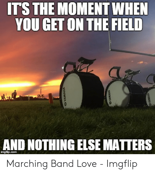 Marching Band Memes: ITS THE MOMENT WHEN  YOU GET ON THE FIELD  AND NOTHING ELSE MATTERS Marching Band Love - Imgflip