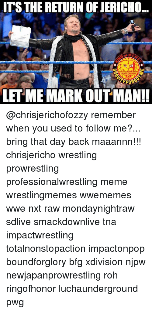 prowrestling: ITS THE RETURN OF JERICHO  FORS  LET ME MARK OUT MAN!! @chrisjerichofozzy remember when you used to follow me?... bring that day back maaannn!!! chrisjericho wrestling prowrestling professionalwrestling meme wrestlingmemes wwememes wwe nxt raw mondaynightraw sdlive smackdownlive tna impactwrestling totalnonstopaction impactonpop boundforglory bfg xdivision njpw newjapanprowrestling roh ringofhonor luchaunderground pwg