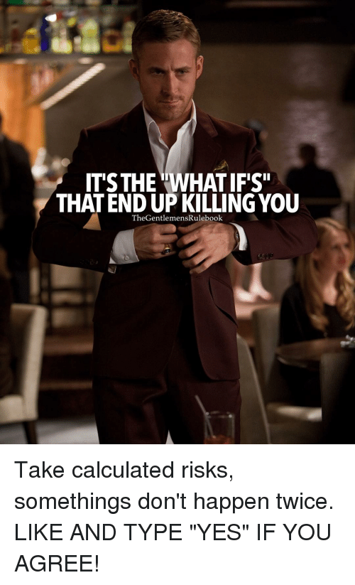 """Calculation: IT'S THE WHATIFIS""""  THATENDUPKILLINGYOU  The GentlemensRulebook Take calculated risks, somethings don't happen twice. LIKE AND TYPE """"YES"""" IF YOU AGREE!"""