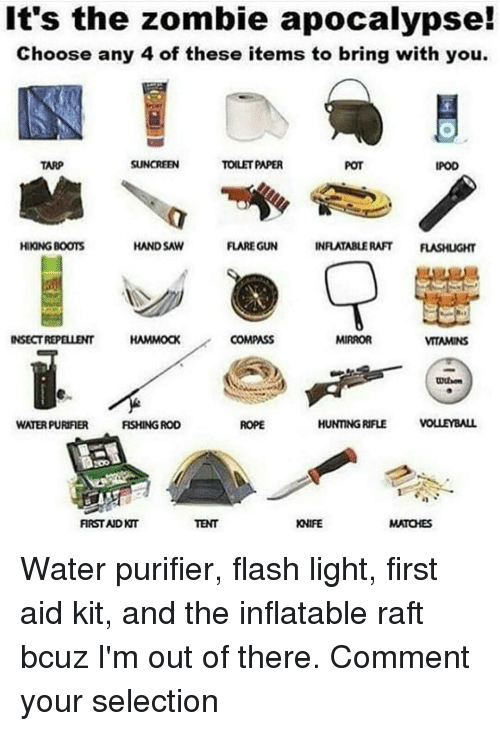 hand saw: It's the zombie apocalypse!  Choose any 4 of these items to bring with you.  SUNCREEN  TOLETPAPER  TARP  IPOD  INFLATABLE RAFT FLASHUGHT  FLARE GUN  HIKONG BOOTS  HAND SAW  COMPASS  INSECT REPELLENT  HAMMOCK  MIRROR  VITAMINS  HUNTNGRIFLE VOLLEYBALL  WATERPURIFIER  RSHING ROD  FIRST AID  TENT  KNIFE Water purifier, flash light, first aid kit, and the inflatable raft bcuz I'm out of there. Comment your selection
