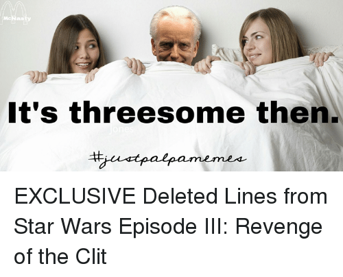 Star Wars, Threesome, and Star War: It's threesome then. EXCLUSIVE Deleted Lines from Star Wars Episode III: Revenge of the Clit