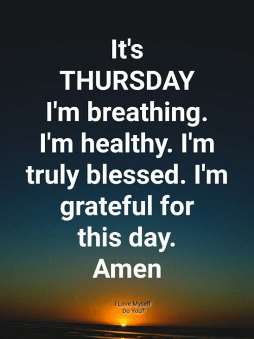 Blessed, Love, and Memes: It's  THURSDAY  I'm breathing.  I'm healthy. I'm  truly blessed. I'm  grateful for  this day.  Amen  I Love Myself  Do You?