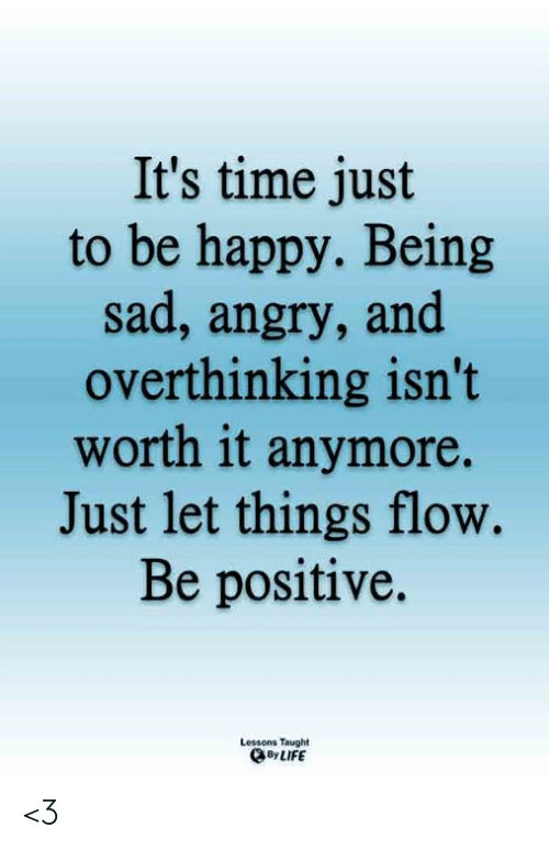 flow: It's time just  to be happy. Being  sad, angry, and  overthinking isn't  worth it anymore.  Just let things flow.  Be positive.  Lessons Taught  By LIFE <3