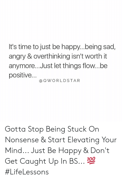 flow: It's time to just be happy..being sad,  angry & overthinking isn't worth it  anymore... Just let things flow...be  positive...  @ Q WORLDSTAR Gotta Stop Being Stuck On Nonsense & Start Elevating Your Mind... Just Be Happy & Don't Get Caught Up In BS... 💯 #LifeLessons