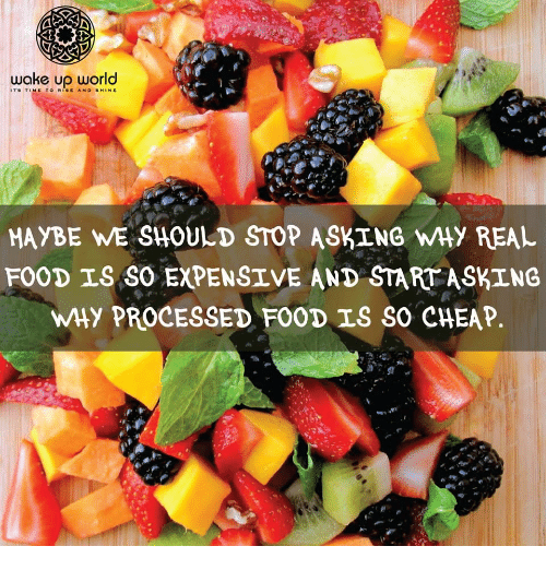 Food, Time, and Asking: ITS TIME TO RISE AND SHINE  MAYBE WE SHOULD STOP ASKING WHY REAL  FOOD IS SO EXPENSIVE AND STARTASKING  WHy PROCESSED FOOD IS SO CHEAP