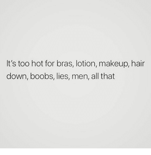 Makeup, Boobs, and Hair: It's too hot for bras, lotion, makeup, hair  down, boobs, lies, men, all that
