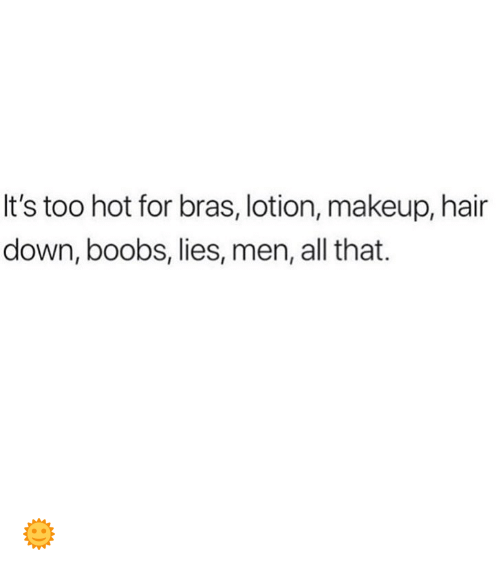 Makeup, Memes, and Boobs: It's too hot for bras, lotion, makeup, hair  down, boobs, lies, men, all that. 🌞