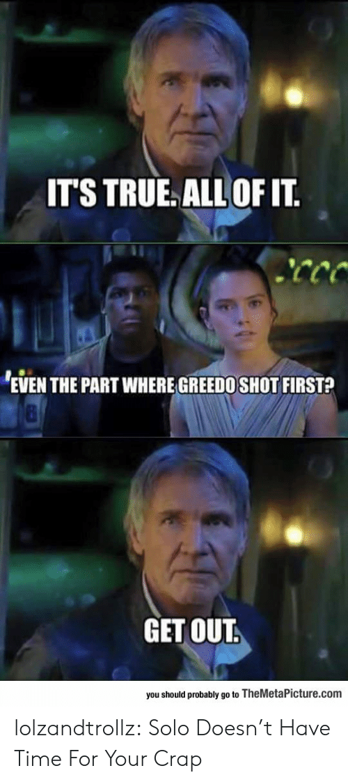 All Of It: IT'S TRUE ALL OF IT  EVEN THE PART WHERE GREEDO SHOT FIRST?  GET OUT.  you should probably go to TheMetaPicture.com lolzandtrollz:  Solo Doesn't Have Time For Your Crap