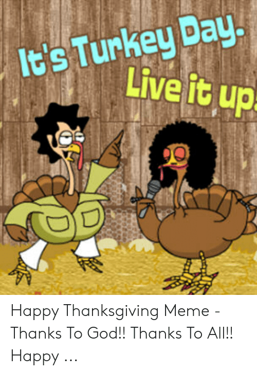 God, Meme, and Thanksgiving: It's Turkey Day  Live it up Happy Thanksgiving Meme - Thanks To God!! Thanks To All!! Happy ...
