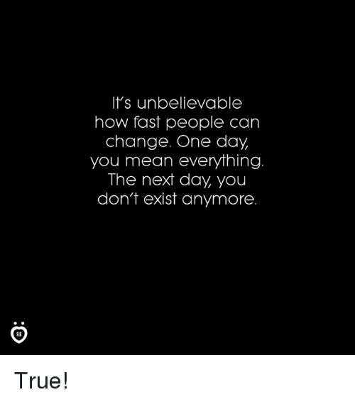 True, Mean, and Change: It's unbelievable  how fast people can  change. One day  you mean everything  The next day, you  don't exist anymore True!