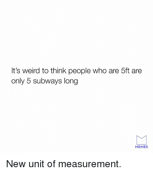 measurement: It's weird to think people who are 5ft are  only 5 subways long  MEMES New unit of measurement.