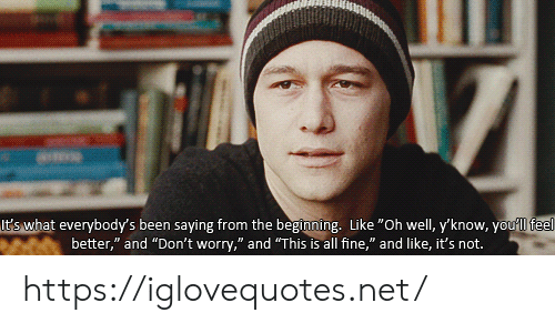 "feel better: It's what everybody's been saying from the beginning. Like ""Oh well, y'know, youll feel  better,"" and ""Don't worry,"" and ""This is all fine,"" and like, it's not. https://iglovequotes.net/"