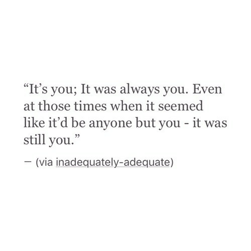 "Via, You, and Times: ""It's you; It was always you. Even  at those times when it seemed  like it'd be anyone but you - it was  still you.""  (via inadequately-adequate)"