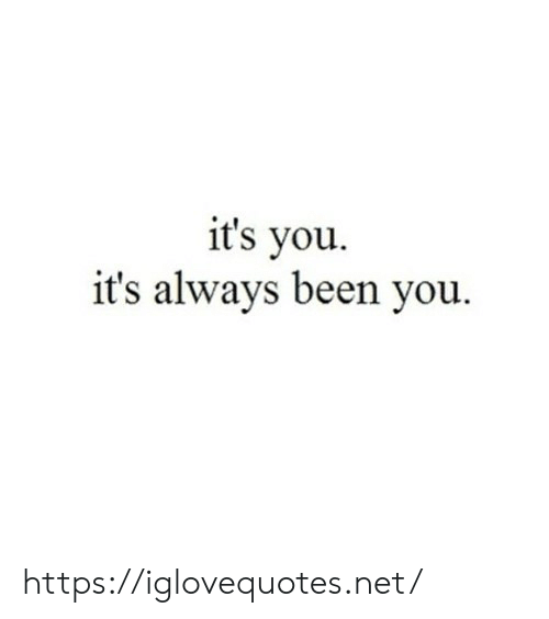 its you: it's you  it's always been you https://iglovequotes.net/