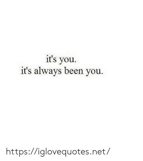 its you: it's you.  it's always been you. https://iglovequotes.net/
