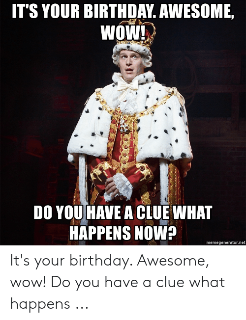 Hamilton Birthday: IT'S YOUR BIRTHDAY. AWESOME,  WOW!  DO YOU HAVE A CLUE WHAT  HAPPENS NOW?  memegenerator.net It's your birthday. Awesome, wow! Do you have a clue what happens ...