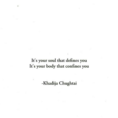 defines: It's your soul that defines you  It's your body that confines you  -Khadija Chughtai