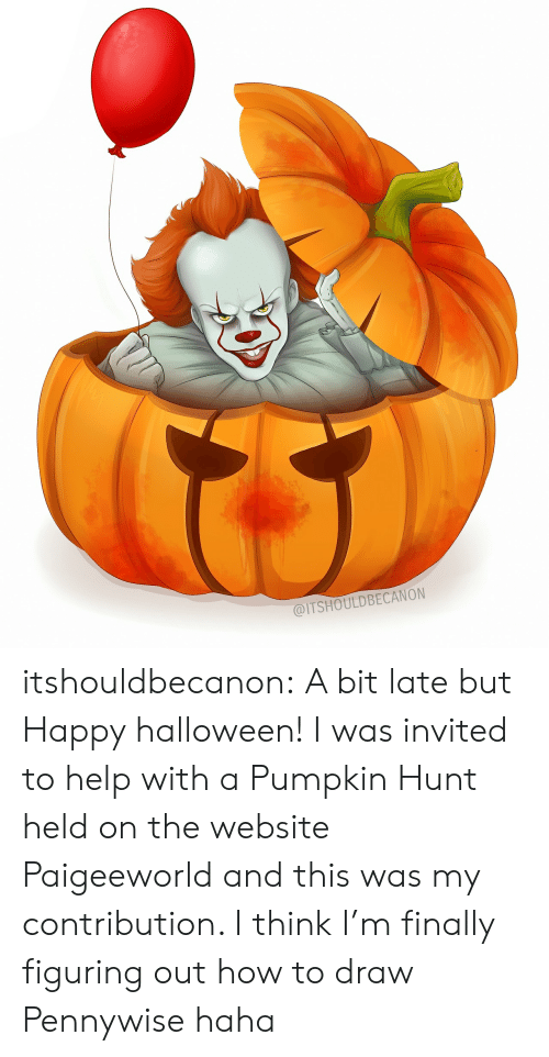 Paigeeworld: @ITSHOULDBECANON itshouldbecanon: A bit late but Happy halloween!  I was invited to help with a Pumpkin Hunt held on the website Paigeeworld and this was my contribution. I think I'm finally figuring out how to draw Pennywise haha