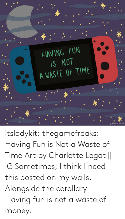 Charlotte: itsladykit: thegamefreaks:  Having Fun is Not a Waste of Time Art by  Charlotte Legat || IG    Sometimes, I think I need this posted on my walls. Alongside the corollary— Having fun is not a waste of money.